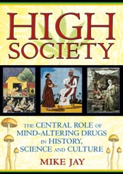 High Society - The Central Role of Mind-Altering Drugs in History, Science, and Culture ebook by Mike Jay