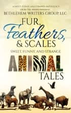 Fur, Feathers, and Scales - Sweet, Funny, and Strange Animal Tales ebook by Bethlehem Writers Group LLC, Marianne H. Donley, Carol L. Wright
