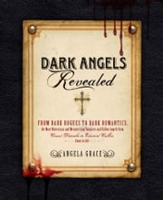 Dark Angels Revealed - From Dark Rogues to Dark Romantics, the Most Mysterious and Mesmerizing Vampires and Fallen Angels f ebook by Angela Grace