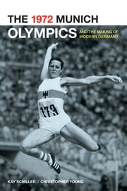 The 1972 Munich Olympics and the Making of Modern Germany ebook by Kay Schiller,Chris Young
