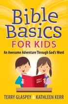 Bible Basics for Kids - An Awesome Adventure Through God's Word ebook by Terry Glaspey, Kathleen Kerr