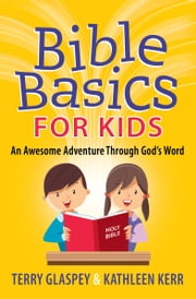 Bible Basics for Kids - An Awesome Adventure Through God's Word ebook by Terry Glaspey,Kathleen Kerr