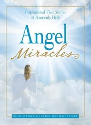 Angel Miracles: Inspirational True Stories of Heavenly Help ebook by Brad Steiger,Sherry Hansen Steiger