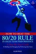 How to Beat the 80/20 Rule in Sales Team Performance ebook by Alan Rigg