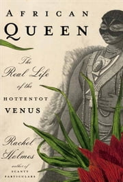 African Queen - The Real Life of the Hottentot Venus ebook by Rachel Holmes