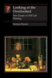 Looking at the Overlooked - Four Essays on Still Life Painting ebook by Norman Bryson