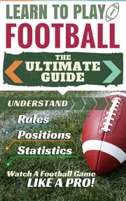 Football: Learn to Play Football - The Ultimate Guide to Understand Football Rules, Football Positions, Football Statistics and Watch a Football Game Like a Pro! ebook by PerLat Publishing