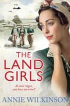 The Land Girls - As war rages, can love survive? A heart-warming family saga about the women of war ebook by Annie Wilkinson