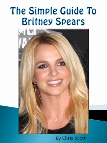 The Simple Guide To Britney Spears ebook by Chris Scott