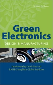 Green Electronics Design and Manufacturing: Implementing Lead-Free and RoHS Compliant Global Products ebook by Shina, Sammy