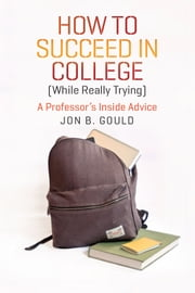 How to Succeed in College (While Really Trying) - A Professor's Inside Advice ebook by Jon B. Gould