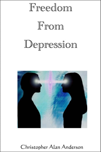 Freedom From Depression eBook by Christopher Alan Anderson