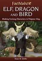 Elf, Dragon and Bird: Making Fantasy Characters in Polymer Clay ebook by Dawn M. Schiller