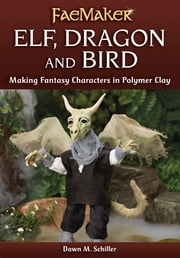 Elf, Dragon and Bird - Making Fantasy Characters in Polymer Clay ebook by Dawn M. Schiller