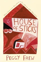 House of Sticks ebook by Peggy Frew