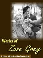 Works Of Zane Grey: Includes Betty Zane, The Call Of The Canyon, The Last Trail, The Rainbow Trail, Kate Bonnet, Riders Of The Purple Sage, The Spirit Of The Border & More (Mobi Collected Works) ebook by Zane Grey