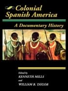 Colonial Spanish America - A Documentary History ebook by William B. Taylor, Kenneth Mills