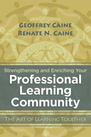 Strengthening and Enriching Your Professional Learning Community: The Art of Learning Together ebook by Caine, Geoffrey