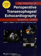 The Practice of Perioperative Transesophageal Echocardiography: Essential Cases ebook by Albert C. Perrino,Scott T. Reeves,Kathryn Glas