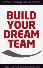 Build Your Dream Team - Humanist Management in Practice ebook by Philippe Fallas,Marie Nothomb,Emma Angulin