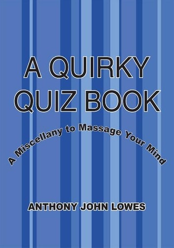 A QUIRKY QUIZ BOOK - A Miscellany to Massage Your Mind ebook by ANTHONY JOHN LOWES