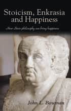 Stoicism, Enkrasia and Happiness - How Stoic philosophy can bring happiness ebook by John L. Bowman