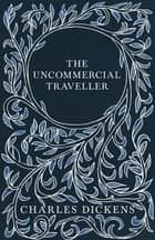 The Uncommercial Traveller - With Appreciations and Criticisms By G. K. Chesterton ebook by Charles Dickens, G. K. Chesterton