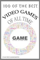 100 of the Best Video Games of All Time ebook by Alex Trost/Vadim Kravetsky
