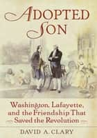 Adopted Son - Washington, Lafayette, and the Friendship that Saved the Revolution ebook by