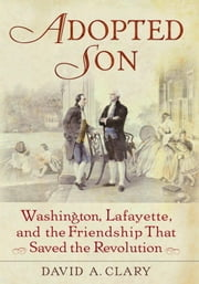 Adopted Son - Washington, Lafayette, and the Friendship that Saved the Revolution ebook by David A. Clary