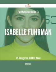 The Must-Have Guide To Isabelle Fuhrman - 45 Things You Did Not Know ebook by Matthew Chavez