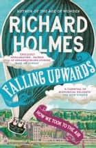 Falling Upwards: How We Took to the Air ebook by Richard Holmes