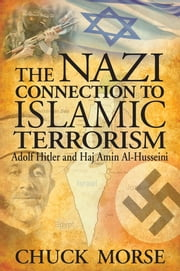 The Nazi Connection to Islamic Terrorism: Adolf Hitler and Haj Amin Al-Husseini ebook by Chuck Morse