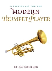 A Dictionary for the Modern Trumpet Player ebook by Elisa Koehler