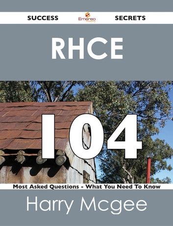 RHCE 104 Success Secrets - 104 Most Asked Questions On RHCE - What You Need To Know ebook by Harry Mcgee