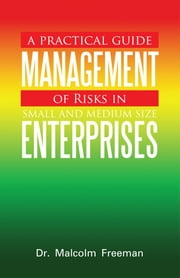 A Practical Guide - Management of Risks in Small and Medium-Size Enterprises ebook by Dr. Malcolm Freeman