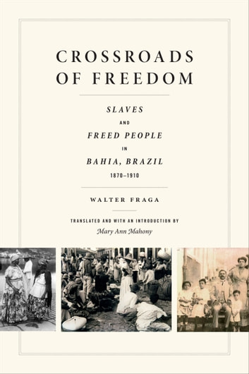 Crossroads of Freedom - Slaves and Freed People in Bahia, Brazil, 1870-1910 ebook by Walter Fraga
