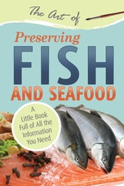 The Art of Preserving Fish and Seafood - A Little Book Full of All the Information You Need ebook by Atlantic Publishing Group Inc.