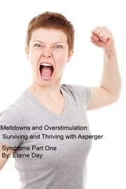 Meltdowns and Overstimulation: Tips for Surviving and Thriving with Asperger Syndrome Part One ebook by Elaine Day
