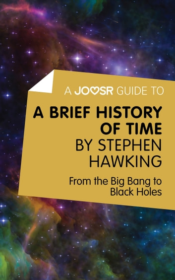 A Joosr Guide To A Brief History Of Time By Stephen Hawking From The Big Bang To Black Holes
