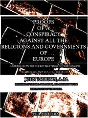 Proofs of a Conspiracy against all the Religions and Governments of Europe - carried on in the secret meetings of free masons, illuminati, and reading societies. ebook by John Robison