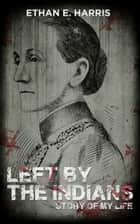 Left by the Indians: Story of My Life ebook by Ethan E. Harris