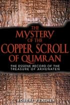 The Mystery of the Copper Scroll of Qumran - The Essene Record of the Treasure of Akhenaten ebook by Robert Feather