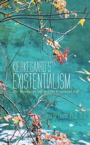 Kierkegaard's Existentialism - The Theological Self and the Existential Self ebook by George Leone, Ph.D., Th.D.