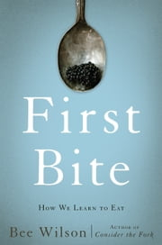 First Bite - How We Learn to Eat ebook by Bee Wilson