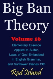 Big Ban Theory: Elementary Essence Applied to Sulfur, Laws of God Embedded in English Grammar, and Sunflower Diaries 13th, Volume 16 ebook by Rod Island