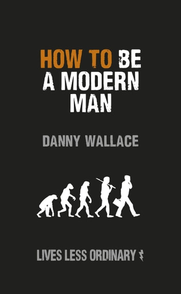 How to Be a Modern Man - Lives Less Ordinary ebook by Danny Wallace
