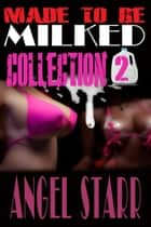 Made to Be Milked, Collection Two (Human Dairy Cow Reluctant Lactation Erotica) ebook by Angel Starr