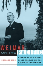 Weimar on the Pacific: German Exile Culture in Los Angeles and the Crisis of Modernism ebook by Bahr, Ehrhard