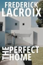 The Perfect Home ebook by Frederick Lacroix